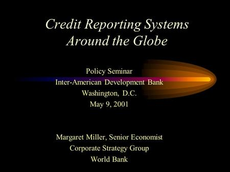 Credit Reporting Systems Around the Globe Policy Seminar Inter-American Development Bank Washington, D.C. May 9, 2001 Margaret Miller, Senior Economist.