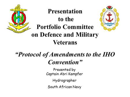 "Presentation to the Portfolio Committee on Defence and Military Veterans ""Protocol of Amendments to the IHO Convention"" Presented by Captain Abri Kampfer."