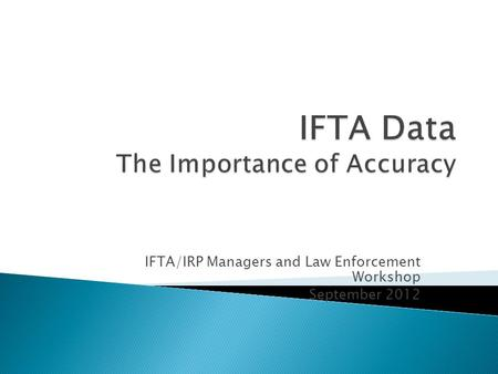 IFTA/IRP Managers and Law Enforcement Workshop September 2012.