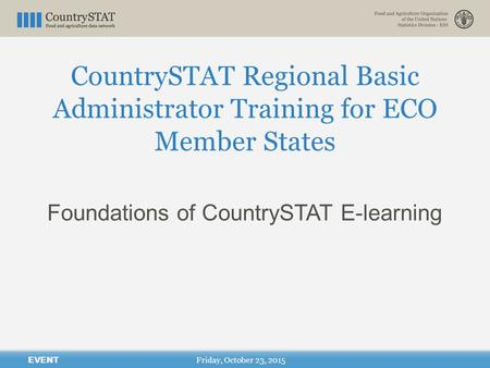 CountrySTAT Regional Basic Administrator Training for ECO Member States Friday, October 23, 2015 EVENT Foundations of CountrySTAT E-learning.