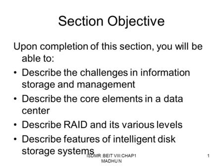 ISDMR :BEIT VIII:CHAP1 MADHU N 1 Section Objective Upon completion of this section, you will be able to: Describe the challenges in information storage.