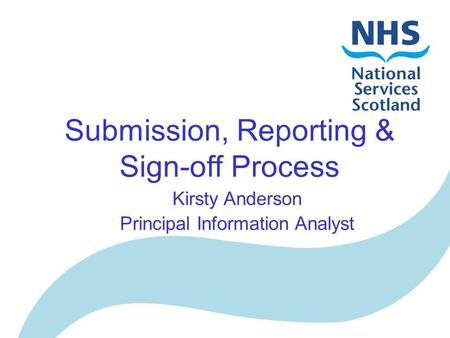 Submission, Reporting & Sign-off Process Kirsty Anderson Principal Information Analyst.