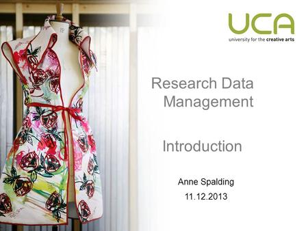 Research Data Management Introduction Anne Spalding 11.12.2013.