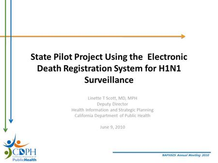 NAPHSIS Annual Meeting 2010 State Pilot Project Using the Electronic Death Registration System for H1N1 Surveillance Linette T Scott, MD, MPH Deputy Director.