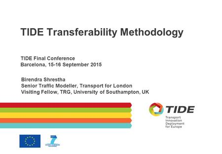 TIDE Transferability Methodology TIDE Final Conference Barcelona, 15-16 September 2015 Birendra Shrestha Senior Traffic Modeller, Transport for London.