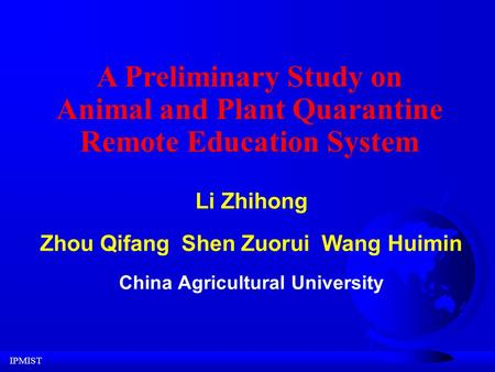 IPMIST Li Zhihong Zhou Qifang Shen Zuorui Wang Huimin China Agricultural University A Preliminary Study on Animal and <strong>Plant</strong> Quarantine Remote Education.