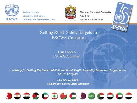 Workshop for Setting Regional and National Road Traffic Causality Reduction Targets in the ESCWA Region 16-17June, 2009 Abu Dhabi, United Arab Emirates.