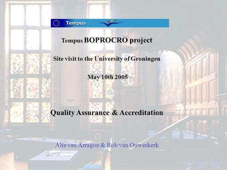 Tempus BOPROCRO project Site visit to the University of Groningen May 10th 2005 Quality Assurance & Accreditation Alie van Arragon & Rob van Ouwerkerk.