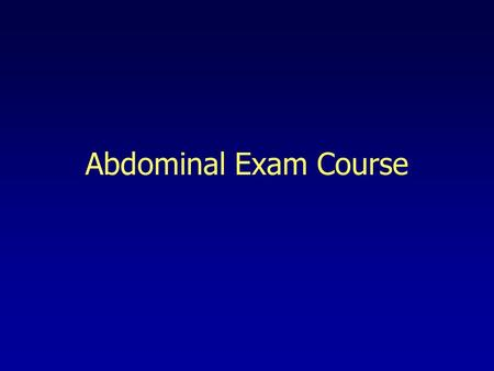 Abdominal Exam Course. Abdominal Exam Lying flat in bed Arms at sides, legs flat Avoid hands behind the head –Tightens abdominal muscles Place pillow.