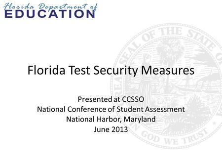 Florida Test Security Measures Presented at CCSSO National Conference of Student Assessment National Harbor, Maryland June 2013.