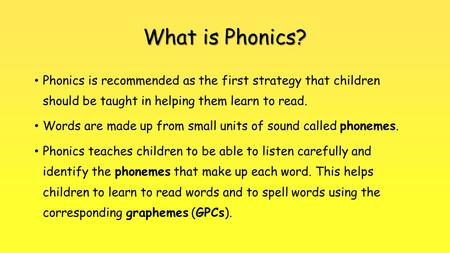 What is Phonics? Phonics is recommended as the first strategy that children should be taught in helping them learn to read. Words are made up from small.