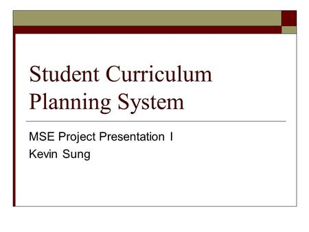Student Curriculum Planning System MSE Project Presentation I Kevin Sung.