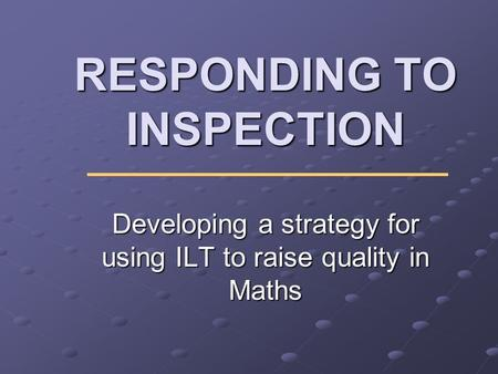 RESPONDING TO INSPECTION Developing a strategy for using ILT to raise quality in Maths.