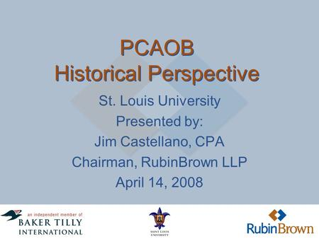 PCAOB Historical Perspective St. Louis University Presented by: Jim Castellano, CPA Chairman, RubinBrown LLP April 14, 2008.
