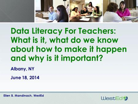 Data Literacy For Teachers: What is it, what do we know about how to make it happen and why is it important? Albany, NY June 18, 2014 Ellen B. Mandinach,