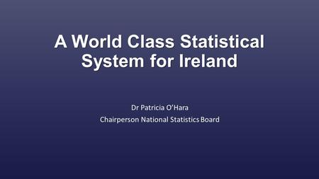 A World Class Statistical System for Ireland Dr Patricia O'Hara Chairperson National Statistics Board.