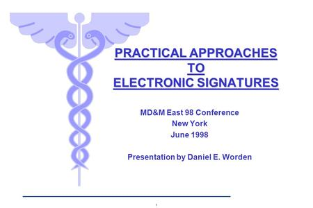 1 MD&M East 98 Conference New York June 1998 Presentation by Daniel E. Worden PRACTICAL APPROACHES TO ELECTRONIC SIGNATURES.