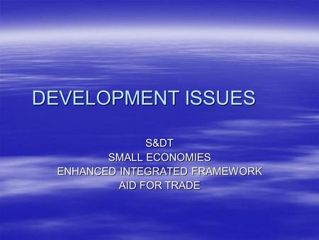 DEVELOPMENT ISSUES S&DT SMALL ECONOMIES ENHANCED INTEGRATED FRAMEWORK AID FOR TRADE.