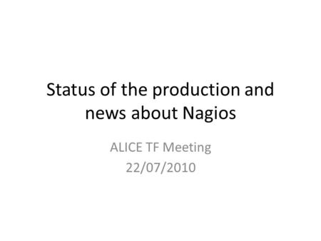 Status of the production and news about Nagios ALICE TF Meeting 22/07/2010.