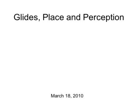 Glides, Place and Perception March 18, 2010 News The hard drive on the computer has been fixed! A couple of new readings have been posted to the course.