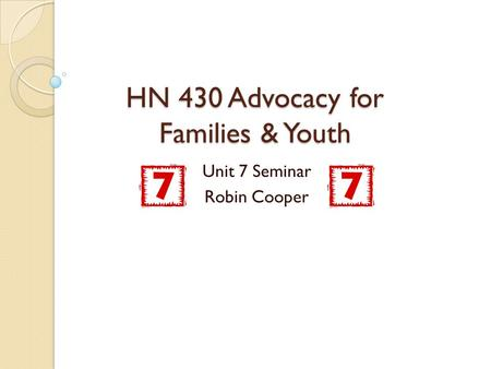 HN 430 Advocacy for Families & Youth Unit 7 Seminar Robin Cooper.