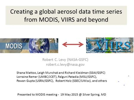 Creating a global aerosol data time series from MODIS, VIIRS and beyond Robert C. Levy (NASA-GSFC) Shana Mattoo, Leigh Munchak and.