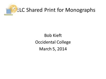 SCELC Shared Print for Monographs Bob Kieft Occidental College March 5, 2014.