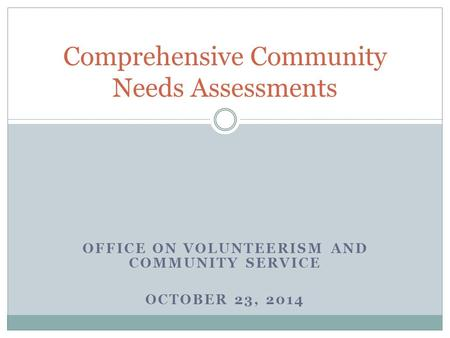 OFFICE ON VOLUNTEERISM AND COMMUNITY SERVICE OCTOBER 23, 2014 Comprehensive Community Needs Assessments.