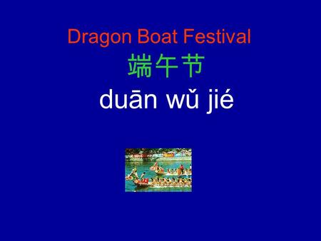 Dragon Boat Festival 端午节 duān wǔ jié The Chinese Dragon Boat Festival is a significant holiday celebrated in China, and the one with the longest history.