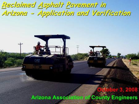 1 Reclaimed Asphalt Pavement in Arizona - Application and Verification October 3, 2008 Arizona Association of County Engineers.