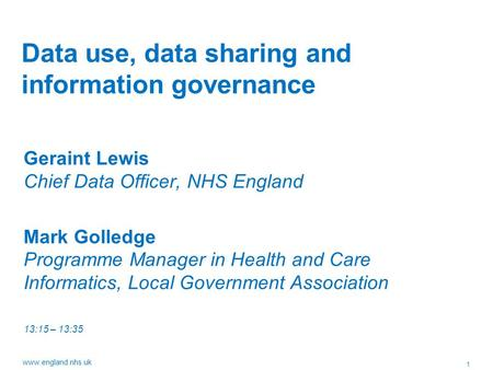 1 www.england.nhs.uk Data use, data sharing and information governance Geraint Lewis Chief Data Officer, NHS England Mark Golledge Programme Manager in.