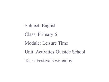Subject: English Class: Primary 6 Module: Leisure Time Unit: Activities Outside School Task: Festivals we enjoy.