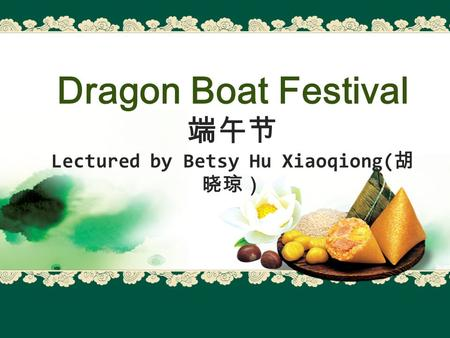 Dragon Boat Festival 端午节 Lectured by Betsy Hu Xiaoqiong( 胡 晓琼)