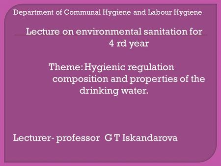 Department of Communal Hygiene and Labour Hygiene Lecture on environmental sanitation for 4 rd year Theme: Hygienic regulation composition and properties.