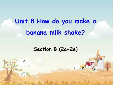 Unit 8 How do you make a banana mlik shake? Section B (2a-2e)