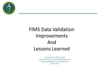 FIMS Data Validation Improvements And Lessons Learned Phil Dalby, PE, LEED AP, CFM Office of Acquisition and Project Management Property Management Virtual.
