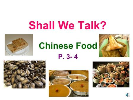 Shall We Talk? Chinese Food P. 3- 4 Superkid : Do you enjoy eating Chinese food? You : Yes, I do.