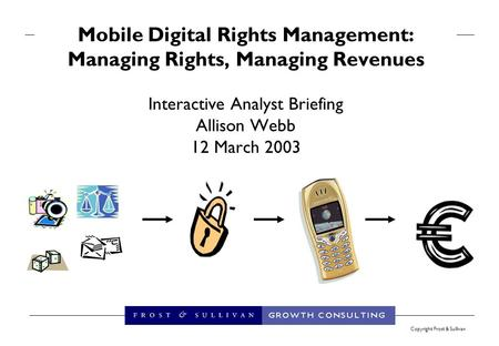 Copyright Frost & Sullivan Mobile Digital Rights Management: Managing Rights, Managing Revenues Interactive Analyst Briefing Allison Webb 12 March 2003.