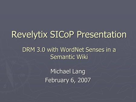 Revelytix SICoP Presentation DRM 3.0 with WordNet Senses in a Semantic Wiki Michael Lang February 6, 2007.