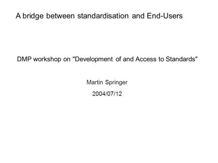 A bridge between standardisation and End-Users DMP workshop on Development of and Access to Standards Martin Springer 2004/07/12.