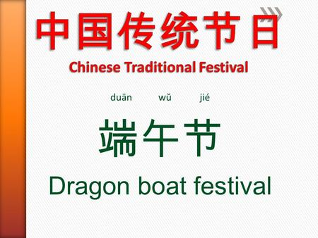 Duān wŭ jié 端午节 Dragon boat festival. The Dragon Boat Festival, also called Double Fifth Festival, is celebrated on the fifth day of the fifth month of.