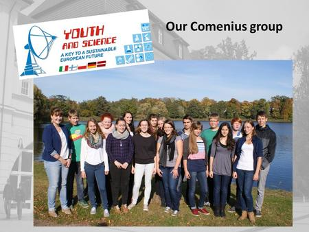 Our Comenius group. Laura Männel,16 Home: Roggentin – a village near Neustrelitz siblings: 1 brother Hobbies: Dragon Boat, jumping the trampoline, shopping.