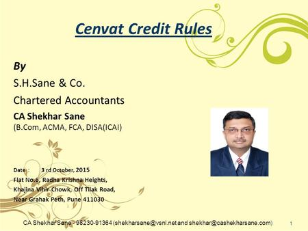 Cenvat Credit Rules By S.H.Sane & Co. Chartered Accountants CA Shekhar Sane (B.Com, ACMA, FCA, DISA(ICAI) Date : 3 rd October, 2015 Flat No.6, Radha Krishna.