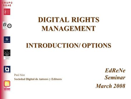 ER-0317/2/99 G R U P O S G A E DIGITAL RIGHTS MANAGEMENT INTRODUCTION/ OPTIONS EdReNe Seminar March 2008 Paul Sire Sociedad Digital de Autores y Editores.