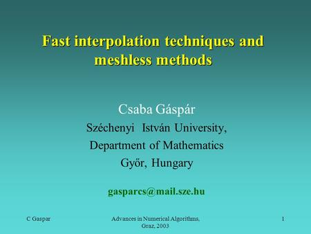 C GasparAdvances in Numerical Algorithms, Graz, 2003 1 Fast interpolation techniques and meshless methods Csaba Gáspár Széchenyi István University, Department.