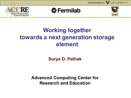 Working together towards a next generation storage element Surya D. Pathak Advanced Computing Center for Research and Education.