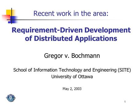 1 Recent work in the area: Requirement-Driven Development of Distributed Applications Gregor v. Bochmann School of Information Technology and Engineering.