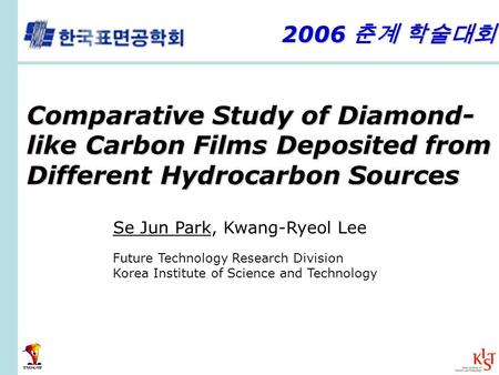 Comparative Study of Diamond- like Carbon Films Deposited from Different Hydrocarbon Sources Se Jun Park, Kwang-Ryeol Lee Future Technology Research Division.