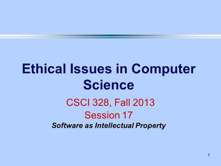 1 Ethical Issues in Computer Science CSCI 328, Fall 2013 Session 17 Software as Intellectual Property.