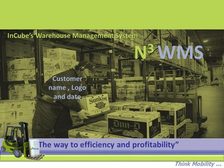 "Think Mobility... InCube's Warehouse Management System Customer name, Logo and date ""The way to efficiency and profitability"" N 3 WMS."
